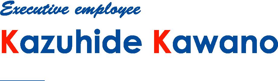Executive employee / Kazuhide Kawano